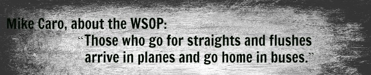 mike caro wsop quote Those who go for straights and flushes arrive in planes and go home in buses