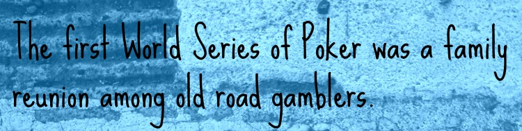 The first World Series of Poker was a family reunion among old road gamblers.