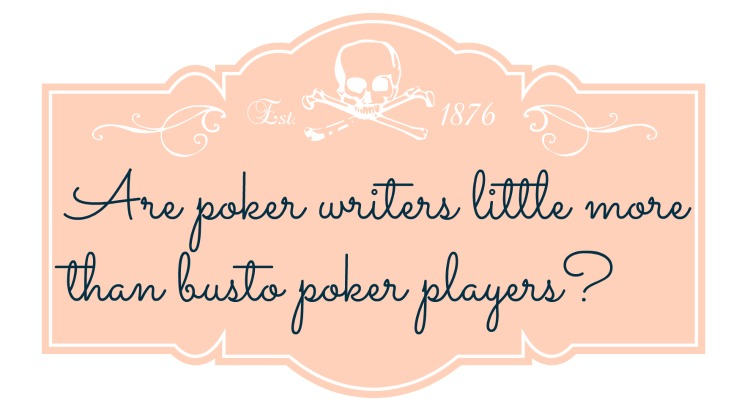 Are poker writers little more than busto poker players?