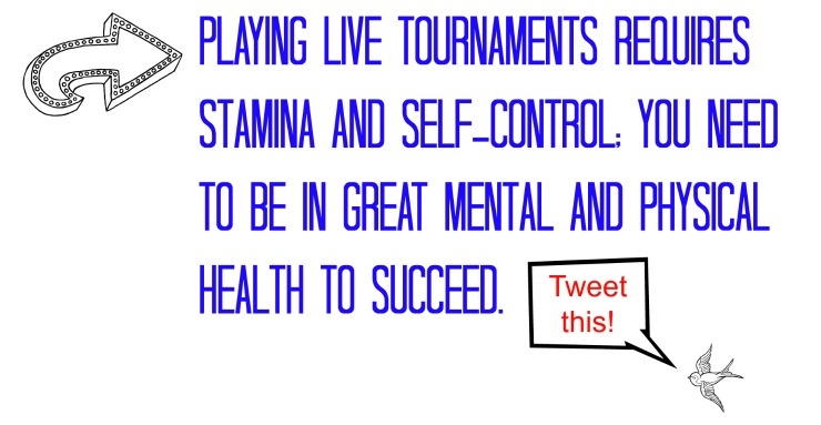 Playing live tournaments requires stamina and self-control; you need to be in great mental and physical health to succeed.